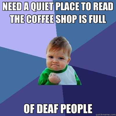 NEED A QUIET PLACE TO READ THE COFFEE SHOP IS FULL OF DEAF P - Success Kid