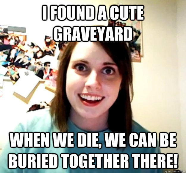 i found a cute graveyard when we die we can be buried toget - Overly Attached Girlfriend