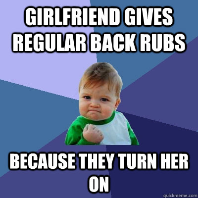girlfriend gives regular back rubs because they turn her on - Success Kid