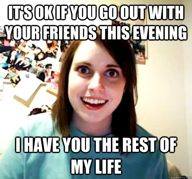 its ok if you go out with your friends this evening i have  - Overly Attached Girlfriend