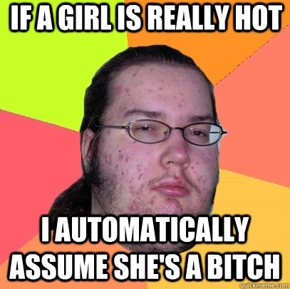 if a girl is really hot i automatically assume shes a bitc - Butthurt Dweller