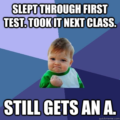 slept through first test took it next class still gets an  - Success Kid