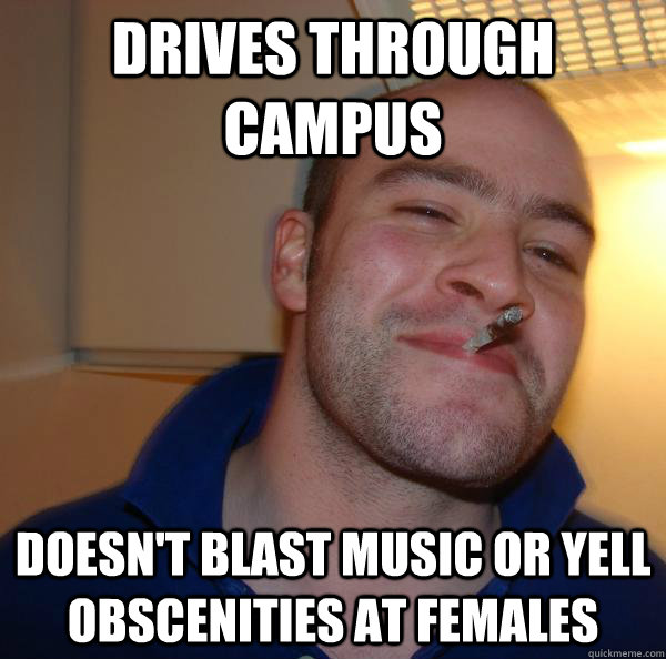 drives through campus doesnt blast music or yell obscenitie - Good Guy Greg