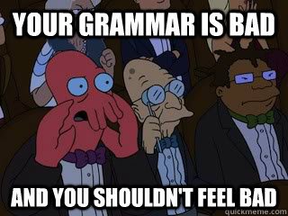 your grammar is bad and you shouldnt feel bad - Bad Zoidberg