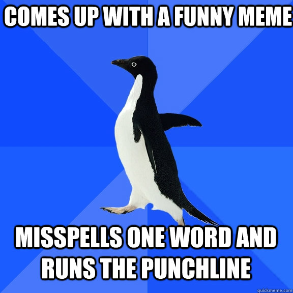 comes up with a funny meme misspells one word and runs the p - Socially Awkward Penguin