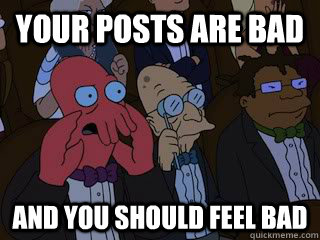 your posts are bad and you should feel bad - Bad Zoidberg