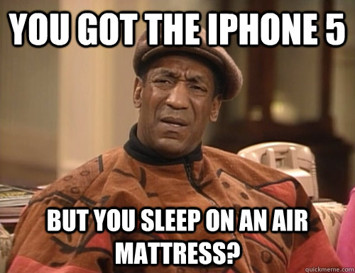 you got the iphone 5 but you sleep on an air mattress  - Confounded Cosby