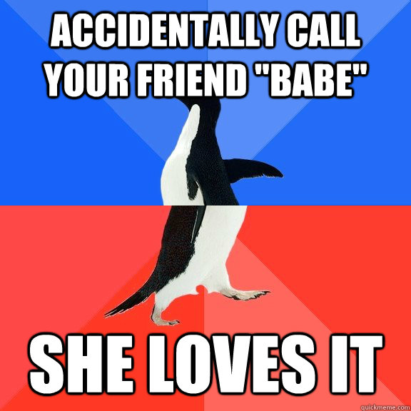 accidentally call your friend babe she loves it - Socially Awkward Awesome Penguin
