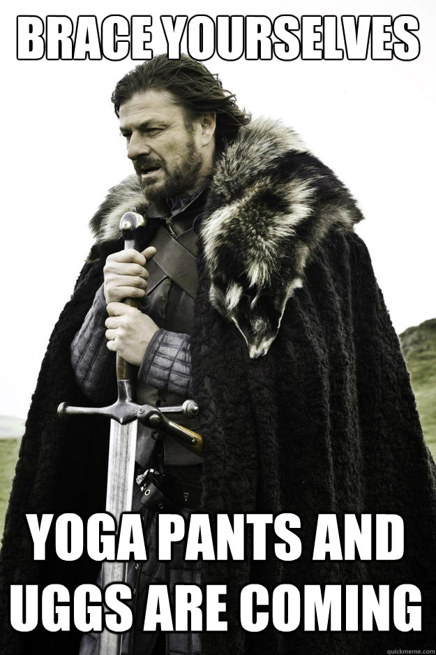 brace yourselves yoga pants and uggs are coming - Winter is coming