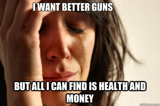 i want better guns but all i can find is health and money - First World Problems