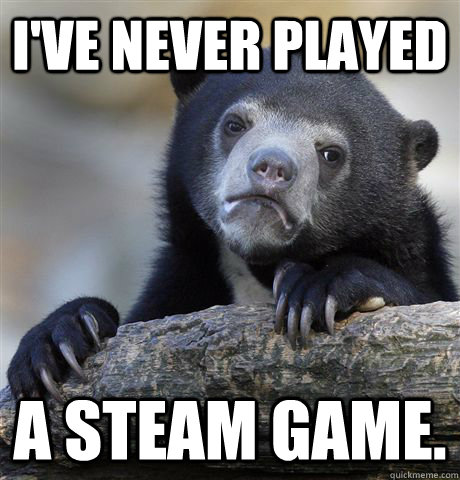 ive never played a steam game - Confession Bear