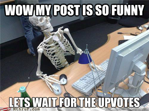 wow my post is so funny lets wait for the upvotes - Waiting skeleton