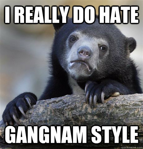 i really do hate gangnam style - Confession Bear