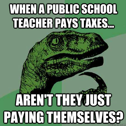 when a public school teacher pays taxes arent they just  - Philosoraptor