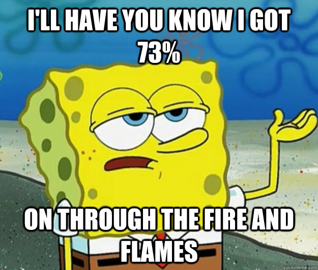 ill have you know i got 73 on through the fire and flames - Tough Spongebob