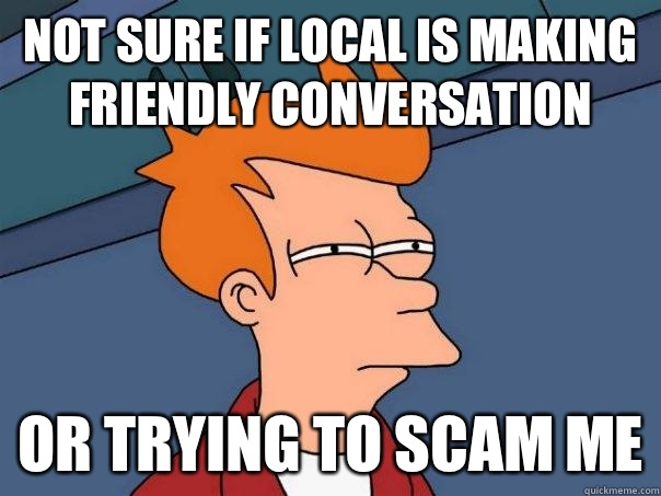 NOT SURE IF local is making friendly conversation OR If the  - Futurama Fry