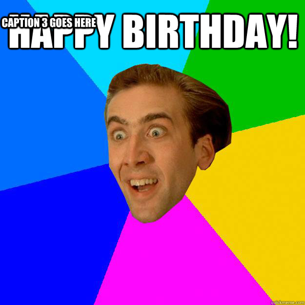 Happy Birthday! Caption 3 goes here - Nicolas Cage - quickmeme