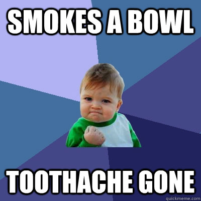 smokes a bowl toothache gone - Success Kid