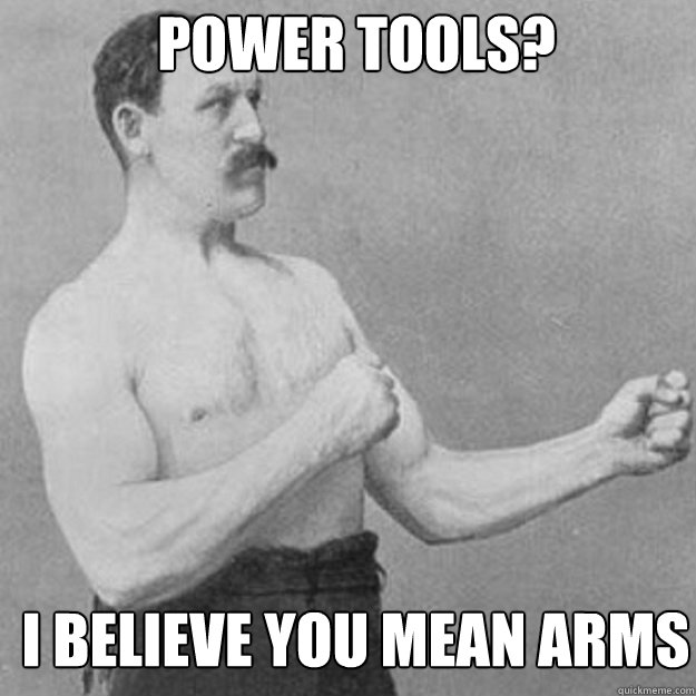 power tools i believe you mean arms - overly manly man