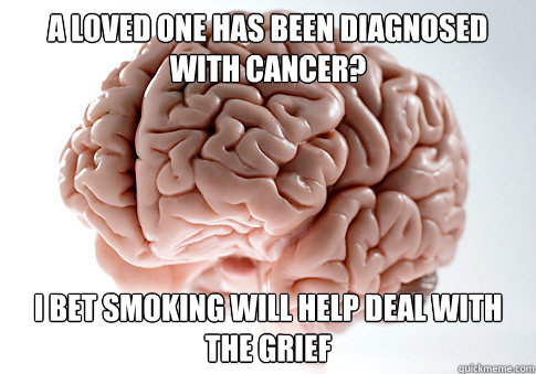 a loved one has been diagnosed with cancer i bet smoking wi - Scumbag Brain