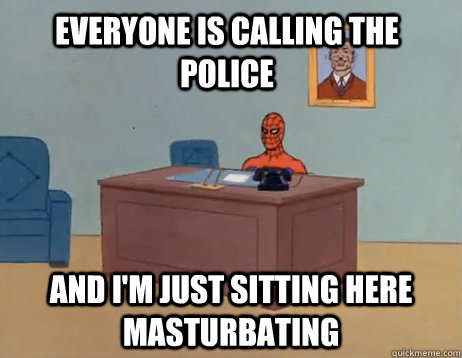 everyone is calling the police and im just sitting  - Masturbating Spiderman