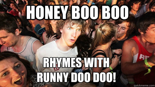 honey boo boo rhymes with runny doo doo - Sudden Clarity Clarence