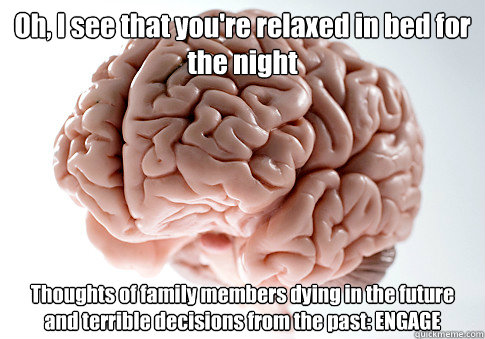oh i see that youre relaxed in bed for the night thoughts  - Scumbag Brain