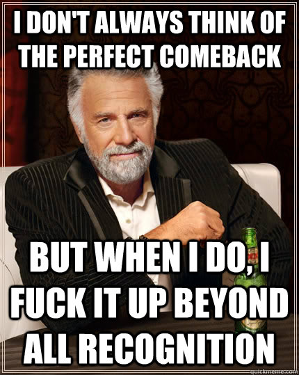 i dont always think of the perfect comeback but when i do  - The Most Interesting Man In The World