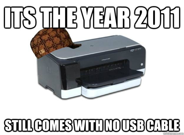 its the year 2011 still comes with no usb cable - Scumbag Printer