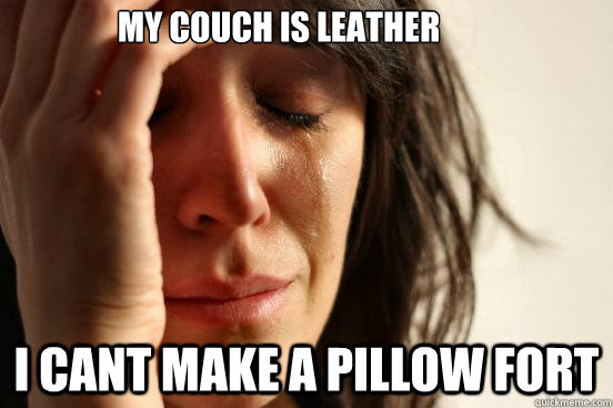 my couch is leather i cant make a pillow fort - First World Problems