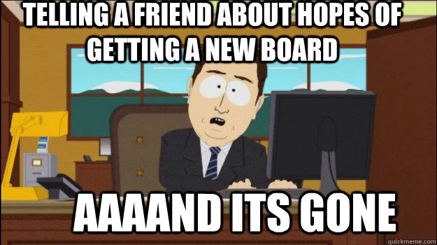 telling a friend about hopes of getting a new board aaaa - Annnd Its gone