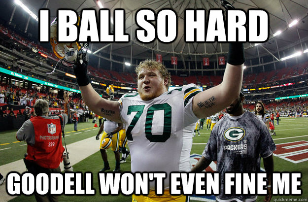 i ball so hard goodell wont even fine me - TJ Lang