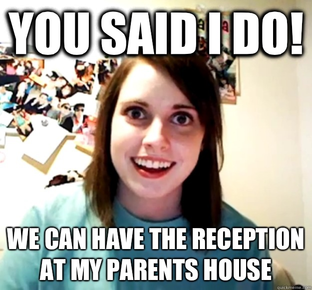 You said I do We can have the reception at my parents house - Overly Attached Girlfriend