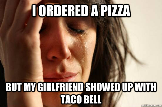 i ordered a pizza but my girlfriend showed up with taco bell - First World Problems