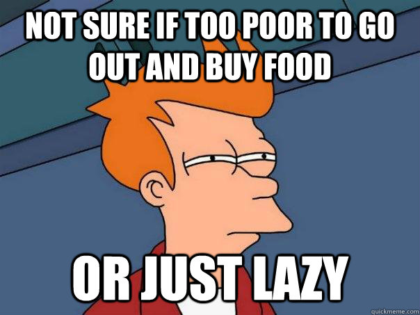 not sure if too poor to go out and buy food or just lazy - Futurama Fry