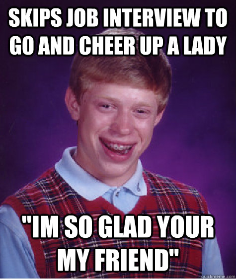 Funny Memes To Cheer Up A Girl : Skips job interview to go and cheer up a lady im so glad