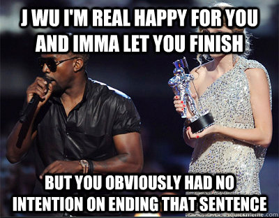 j wu im real happy for you and imma let you finish but you  - Imma let you finish