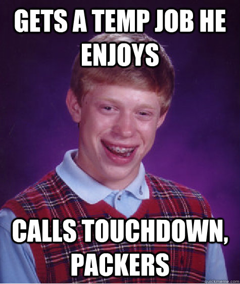 gets a temp job he enjoys calls touchdown packers - Bad Luck Brian