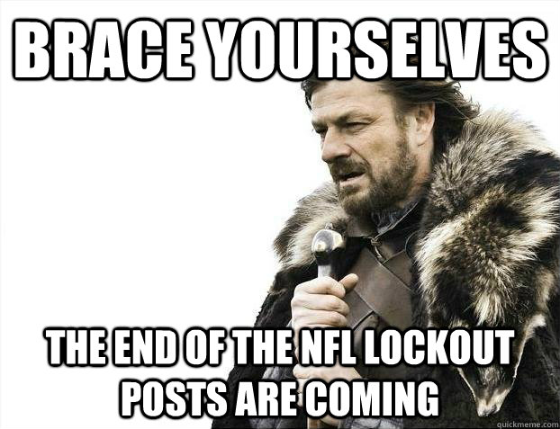 brace yourselves the end of the nfl lockout posts are coming - Brace yourselves