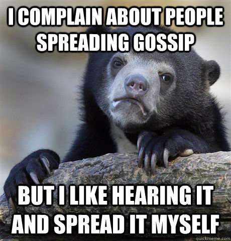i complain about people spreading gossip but i like hearing  - Confession Bear