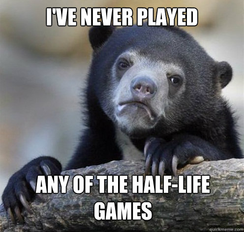 ive never played any of the halflife games - Confession Bear Eating