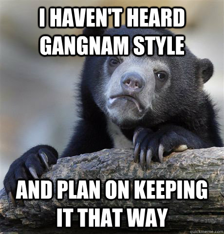 i havent heard gangnam style and plan on keeping it that wa - Confession Bear