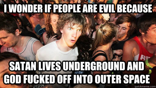 i wonder if people are evil because satan lives underground  - Sudden Clarity Clarence