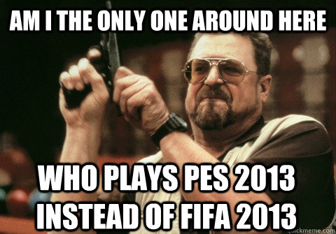 am i the only one around here who plays pes 2013 instead of  - Am I the only one