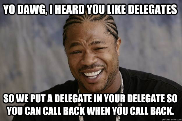 yo dawg i heard you like delegates so we put a delegate in  - Xzibit meme