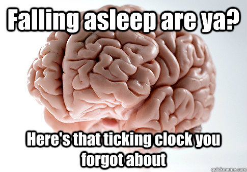 falling asleep are ya heres that ticking clock you forgot  - Scumbag Brain