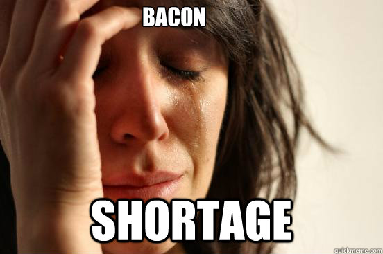 bacon shortage - First World Problems