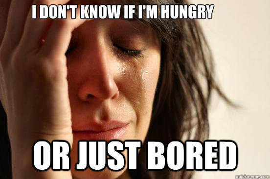 i dont know if im hungry or just bored - First World Problems