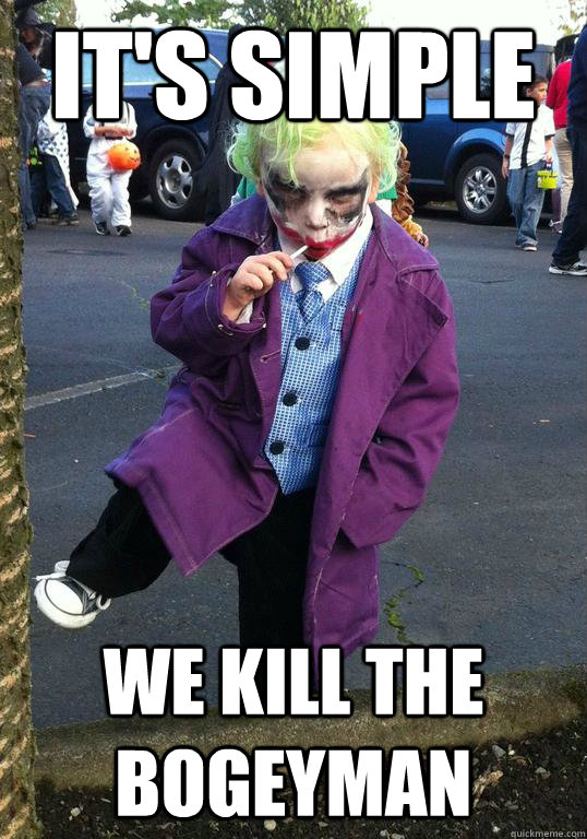 its simple we kill the bogeyman - Joker kid
