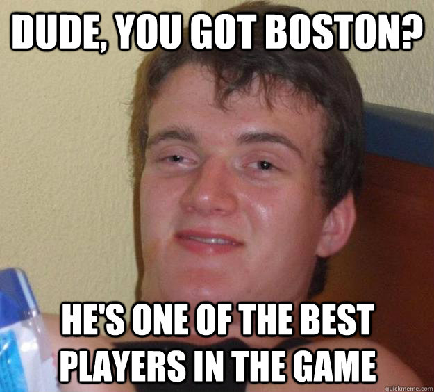dude you got boston hes one of the best players in the g - 10 Guy